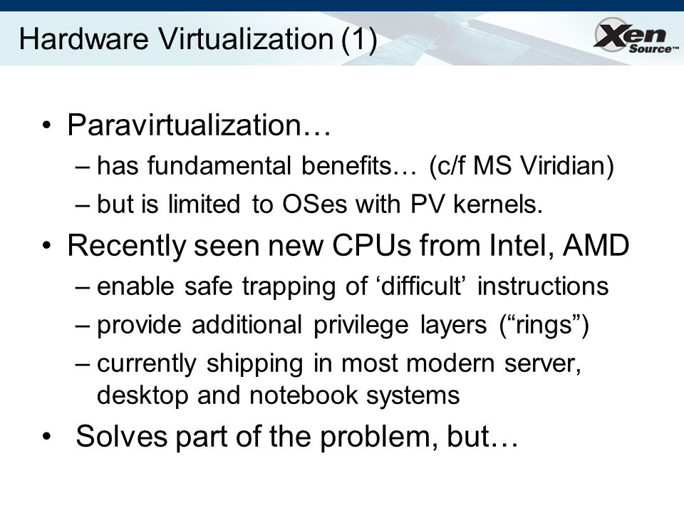 Hardware Virtualization (1) Paravirtualization… –has fundamental benefits… (c/f MS Viridian) –but is limited to OSes with PV kernels.