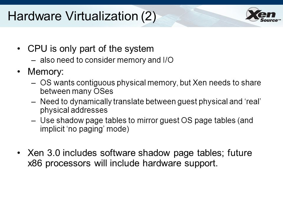 Hardware Virtualization (2) CPU is only part of the system –also need to consider memory and I/O Memory: –OS wants contiguous physical memory, but Xen needs to share between many OSes –Need to dynamically translate between guest physical and real physical addresses –Use shadow page tables to mirror guest OS page tables (and implicit no paging mode) Xen 3.0 includes software shadow page tables; future x86 processors will include hardware support.