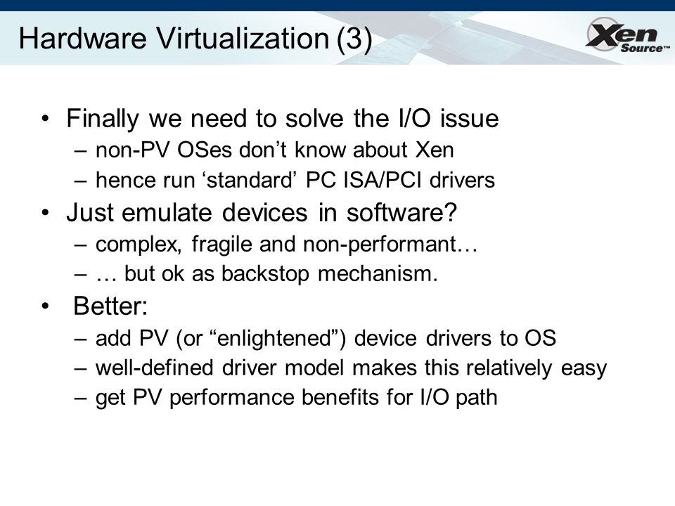 Hardware Virtualization (3) Finally we need to solve the I/O issue –non-PV OSes dont know about Xen –hence run standard PC ISA/PCI drivers Just emulate devices in software.