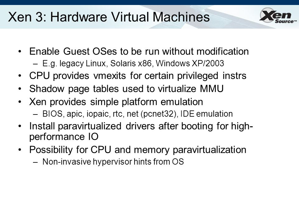 Xen 3: Hardware Virtual Machines Enable Guest OSes to be run without modification –E.g.