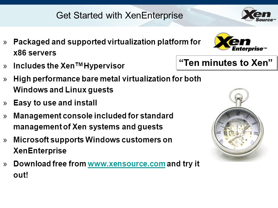 Get Started with XenEnterprise Ten minutes to Xen »Packaged and supported virtualization platform for x86 servers »Includes the Xen TM Hypervisor »High performance bare metal virtualization for both Windows and Linux guests »Easy to use and install »Management console included for standard management of Xen systems and guests »Microsoft supports Windows customers on XenEnterprise »Download free from www.xensource.com and try it out!www.xensource.com