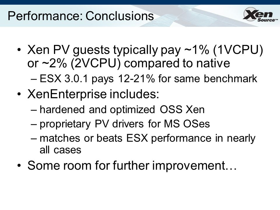 Performance: Conclusions Xen PV guests typically pay ~1% (1VCPU) or ~2% (2VCPU) compared to native –ESX 3.0.1 pays 12-21% for same benchmark XenEnterprise includes: –hardened and optimized OSS Xen –proprietary PV drivers for MS OSes –matches or beats ESX performance in nearly all cases Some room for further improvement…