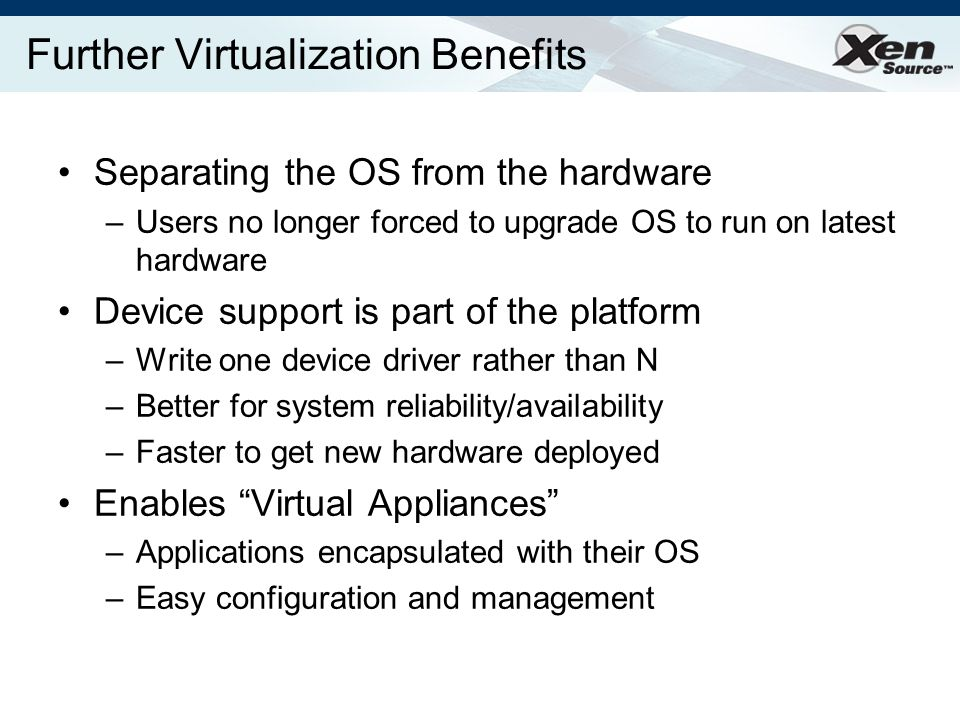 Further Virtualization Benefits Separating the OS from the hardware –Users no longer forced to upgrade OS to run on latest hardware Device support is part of the platform –Write one device driver rather than N –Better for system reliability/availability –Faster to get new hardware deployed Enables Virtual Appliances –Applications encapsulated with their OS –Easy configuration and management