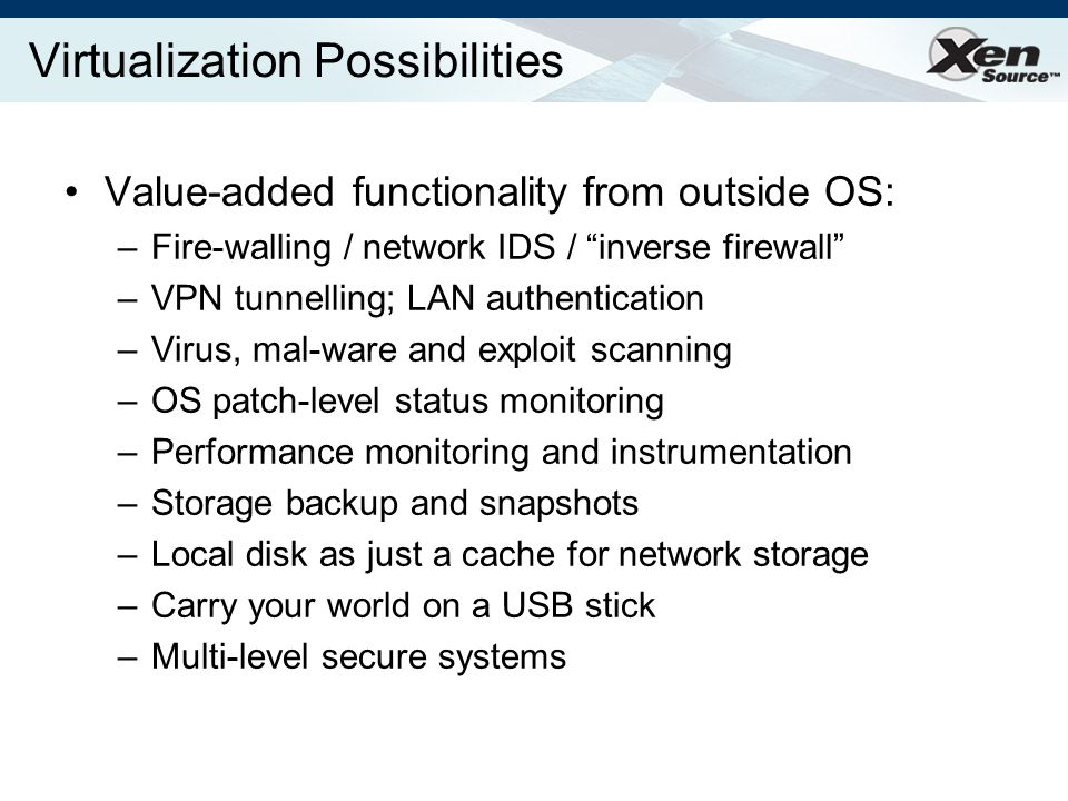Virtualization Possibilities Value-added functionality from outside OS: –Fire-walling / network IDS / inverse firewall –VPN tunnelling; LAN authentication –Virus, mal-ware and exploit scanning –OS patch-level status monitoring –Performance monitoring and instrumentation –Storage backup and snapshots –Local disk as just a cache for network storage –Carry your world on a USB stick –Multi-level secure systems