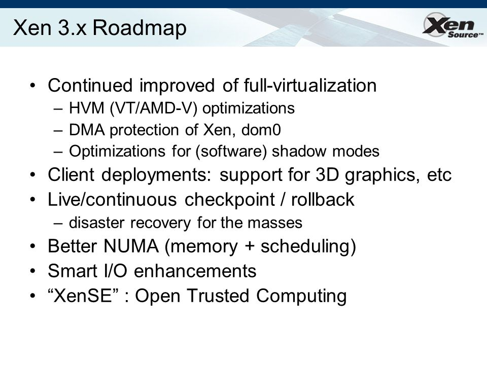 Xen 3.x Roadmap Continued improved of full-virtualization –HVM (VT/AMD-V) optimizations –DMA protection of Xen, dom0 –Optimizations for (software) shadow modes Client deployments: support for 3D graphics, etc Live/continuous checkpoint / rollback –disaster recovery for the masses Better NUMA (memory + scheduling) Smart I/O enhancements XenSE : Open Trusted Computing