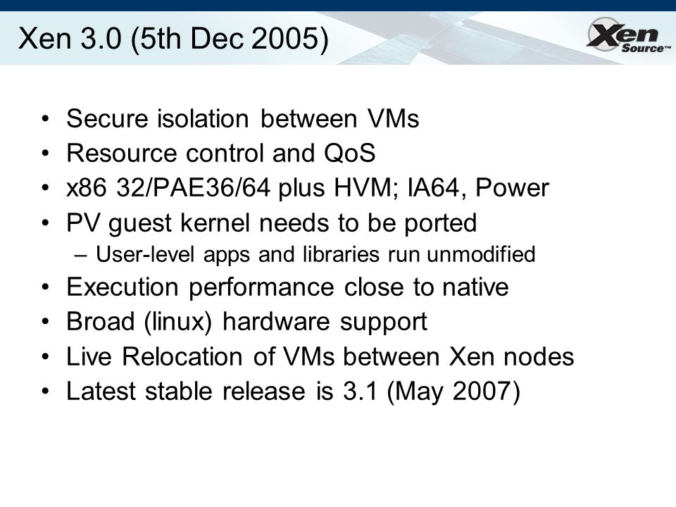 Xen 3.0 (5th Dec 2005) Secure isolation between VMs Resource control and QoS x86 32/PAE36/64 plus HVM; IA64, Power PV guest kernel needs to be ported –User-level apps and libraries run unmodified Execution performance close to native Broad (linux) hardware support Live Relocation of VMs between Xen nodes Latest stable release is 3.1 (May 2007)