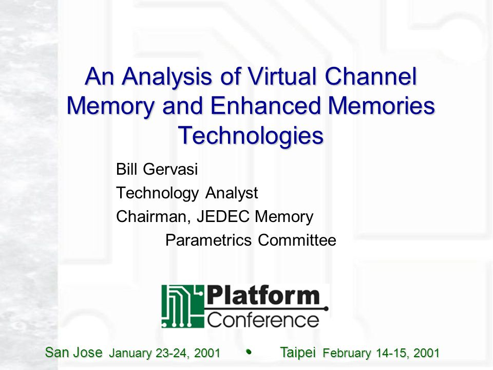 San Jose January 23-24, 2001 Taipei February 14-15, 2001 An Analysis of Virtual Channel Memory and Enhanced Memories Technologies Bill Gervasi Technology Analyst Chairman, JEDEC Memory Parametrics Committee
