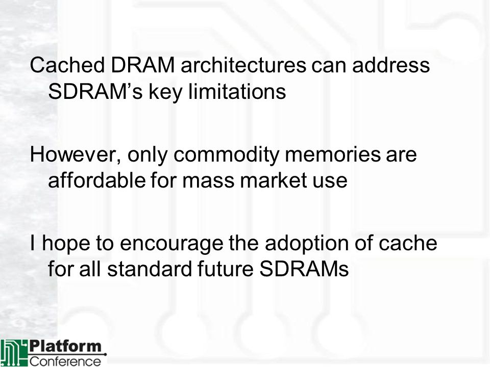 Cached DRAM architectures can address SDRAMs key limitations However, only commodity memories are affordable for mass market use I hope to encourage the adoption of cache for all standard future SDRAMs
