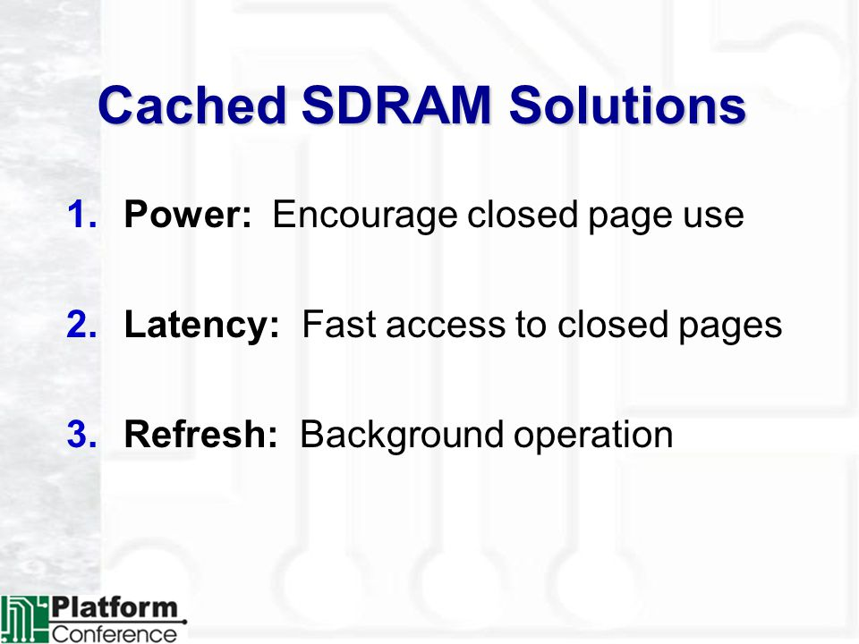 Cached SDRAM Solutions 1.Power: Encourage closed page use 2.Latency: Fast access to closed pages 3.Refresh: Background operation