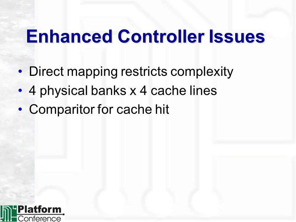 Enhanced Controller Issues Direct mapping restricts complexity 4 physical banks x 4 cache lines Comparitor for cache hit