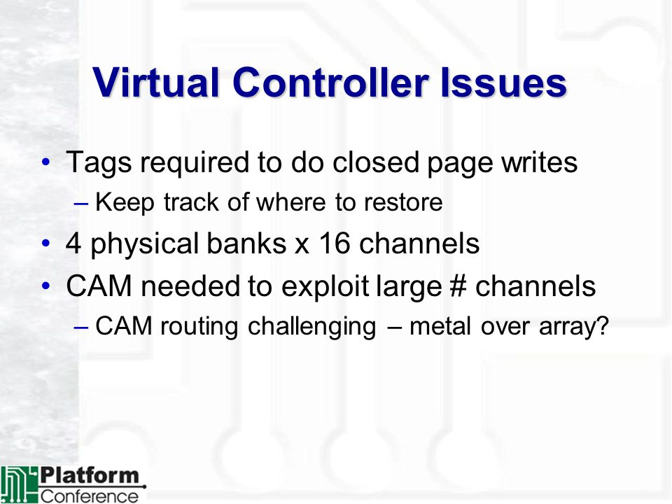 Virtual Controller Issues Tags required to do closed page writes –Keep track of where to restore 4 physical banks x 16 channels CAM needed to exploit large # channels –CAM routing challenging – metal over array