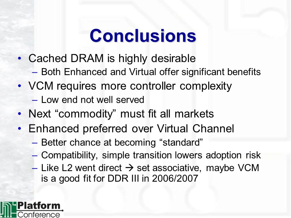 Conclusions Cached DRAM is highly desirable –Both Enhanced and Virtual offer significant benefits VCM requires more controller complexity –Low end not well served Next commodity must fit all markets Enhanced preferred over Virtual Channel –Better chance at becoming standard –Compatibility, simple transition lowers adoption risk –Like L2 went direct set associative, maybe VCM is a good fit for DDR III in 2006/2007