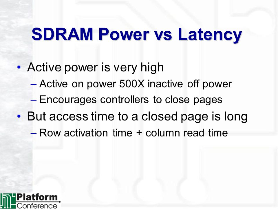 SDRAM Power vs Latency Active power is very high –Active on power 500X inactive off power –Encourages controllers to close pages But access time to a closed page is long –Row activation time + column read time