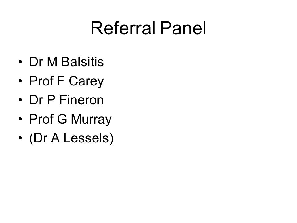 Referral Panel Dr M Balsitis Prof F Carey Dr P Fineron Prof G Murray (Dr A Lessels)