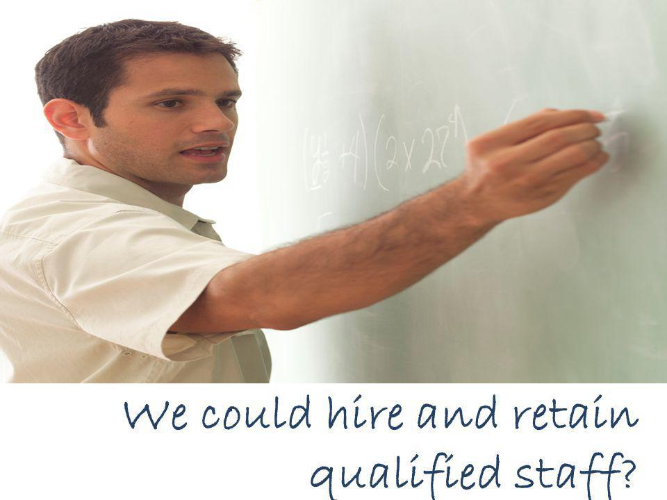 We could hire and retain qualified staff?