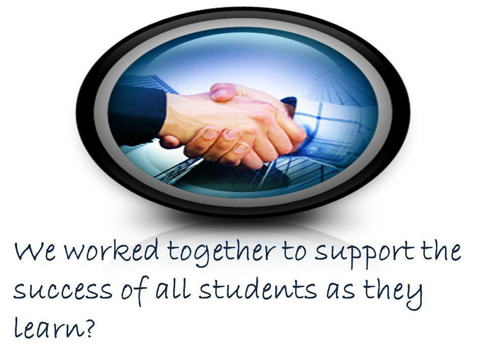 We worked together to support the success of all students as they learn?