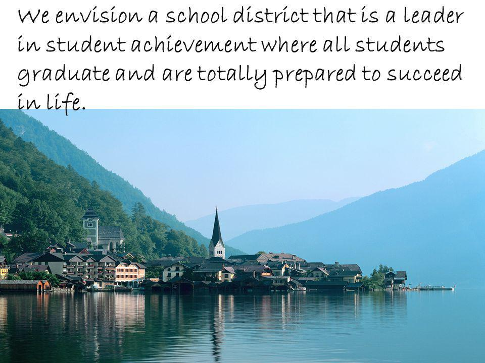 We envision a school district that is a leader in student achievement where all students graduate and are totally prepared to succeed in life.