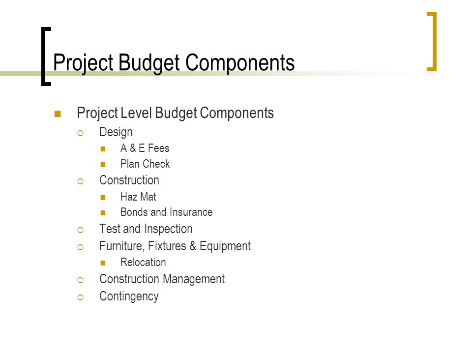 Project Budget Components Project Level Budget Components Design A & E Fees Plan Check Construction Haz Mat Bonds and Insurance Test and Inspection Furniture, Fixtures & Equipment Relocation Construction Management Contingency