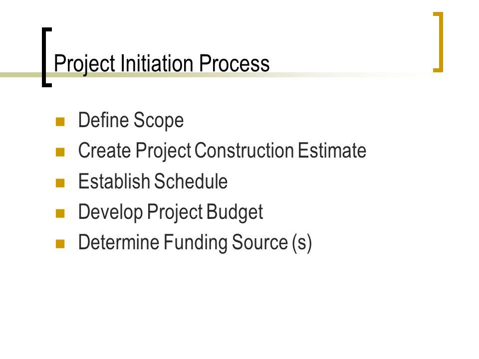 Project Initiation Process Define Scope Create Project Construction Estimate Establish Schedule Develop Project Budget Determine Funding Source (s)