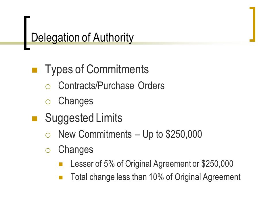 Delegation of Authority Types of Commitments Contracts/Purchase Orders Changes Suggested Limits New Commitments – Up to $250,000 Changes Lesser of 5% of Original Agreement or $250,000 Total change less than 10% of Original Agreement