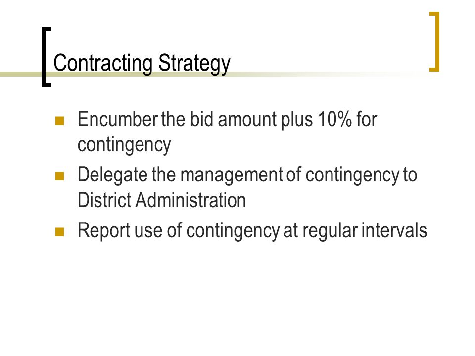 Contracting Strategy Encumber the bid amount plus 10% for contingency Delegate the management of contingency to District Administration Report use of contingency at regular intervals