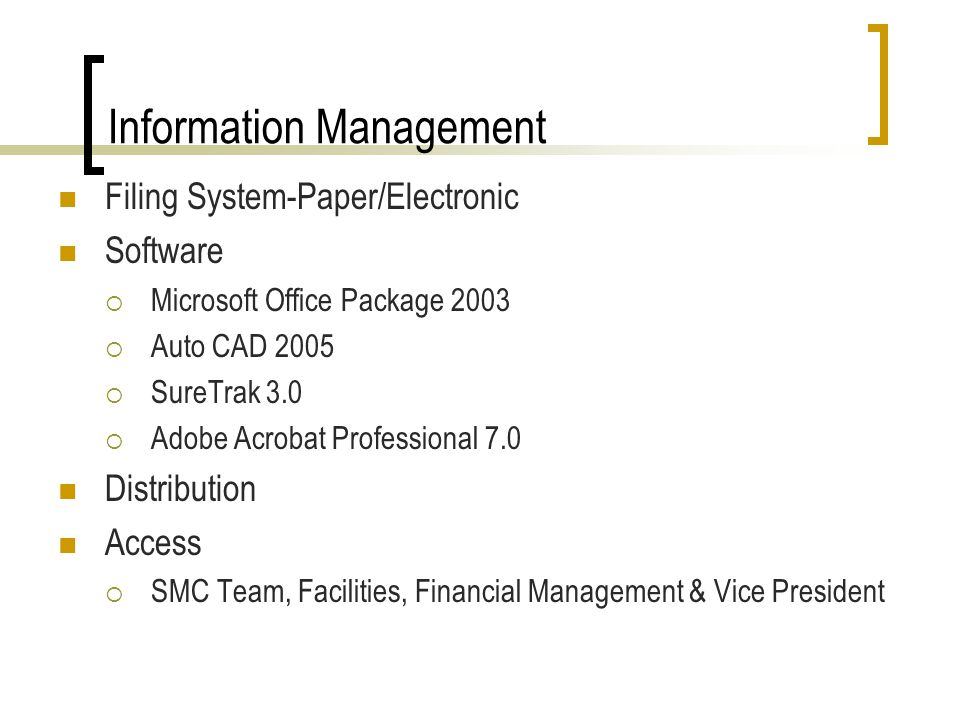 Information Management Filing System-Paper/Electronic Software Microsoft Office Package 2003 Auto CAD 2005 SureTrak 3.0 Adobe Acrobat Professional 7.0 Distribution Access SMC Team, Facilities, Financial Management & Vice President