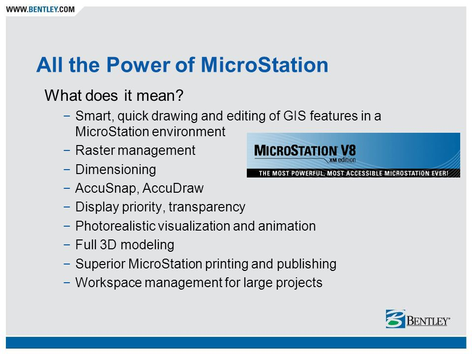 All the Power of MicroStation What does it mean? Smart, quick drawing and editing of GIS features in a MicroStation environment Raster management Dime