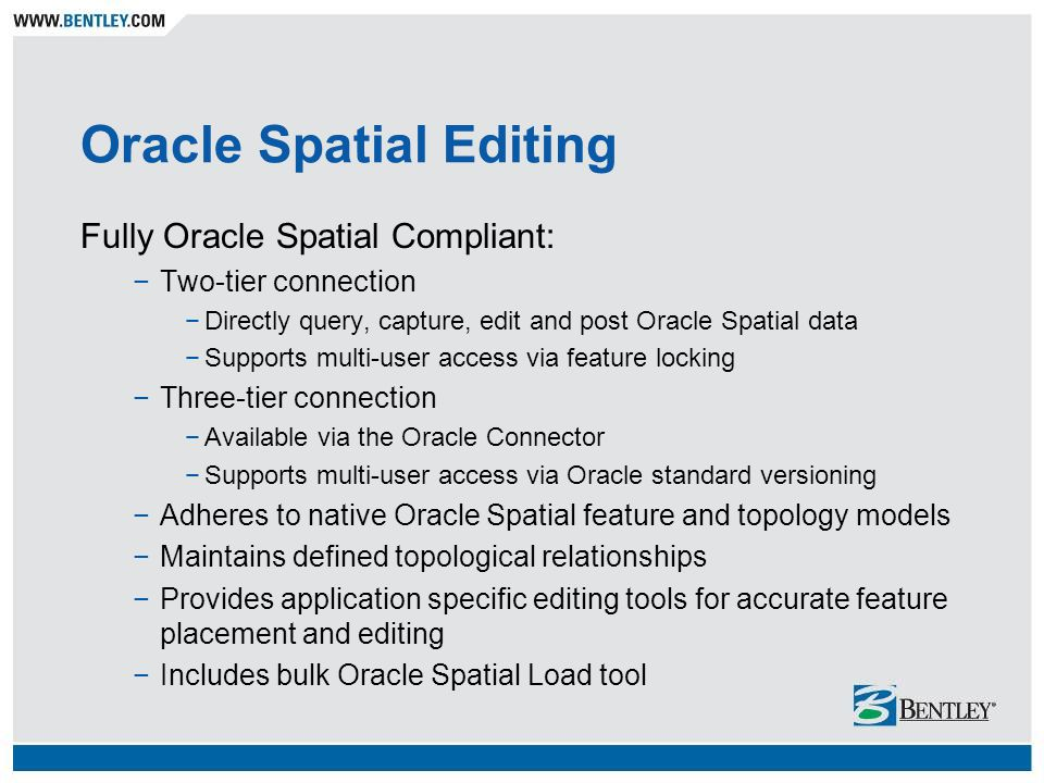 Oracle Spatial Editing Fully Oracle Spatial Compliant: Two-tier connection Directly query, capture, edit and post Oracle Spatial data Supports multi-u