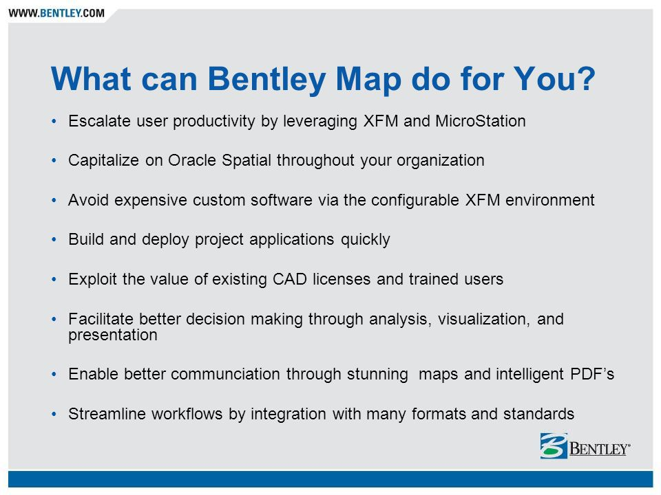What can Bentley Map do for You? Escalate user productivity by leveraging XFM and MicroStation Capitalize on Oracle Spatial throughout your organizati