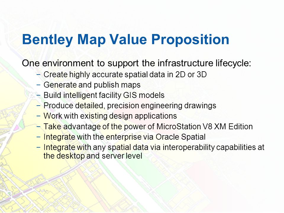 Bentley Map Value Proposition One environment to support the infrastructure lifecycle: Create highly accurate spatial data in 2D or 3D Generate and pu