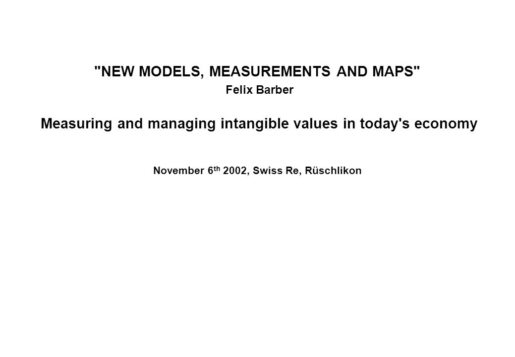 NEW MODELS, MEASUREMENTS AND MAPS Felix Barber Measuring and managing intangible values in today s economy November 6 th 2002, Swiss Re, Rüschlikon