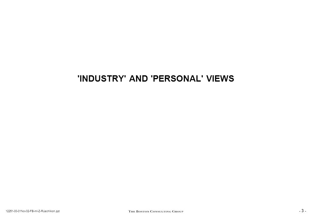 - 3 - 12251-00-01Nov02-FB-ml-Z-Rüschlikon.ppt INDUSTRY AND PERSONAL VIEWS
