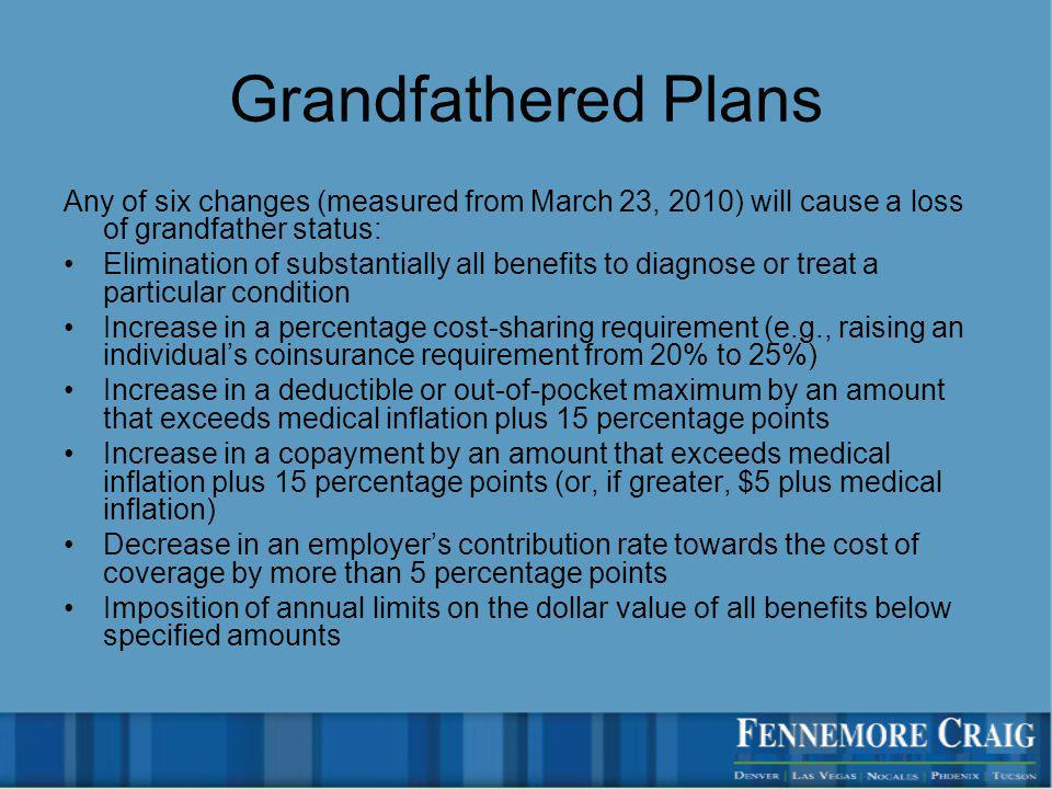 Grandfathered Plans Any of six changes (measured from March 23, 2010) will cause a loss of grandfather status: Elimination of substantially all benefits to diagnose or treat a particular condition Increase in a percentage cost-sharing requirement (e.g., raising an individuals coinsurance requirement from 20% to 25%) Increase in a deductible or out-of-pocket maximum by an amount that exceeds medical inflation plus 15 percentage points Increase in a copayment by an amount that exceeds medical inflation plus 15 percentage points (or, if greater, $5 plus medical inflation) Decrease in an employers contribution rate towards the cost of coverage by more than 5 percentage points Imposition of annual limits on the dollar value of all benefits below specified amounts