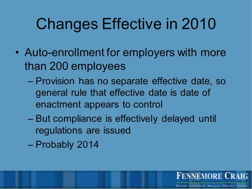 Changes Effective in 2010 Auto-enrollment for employers with more than 200 employees –Provision has no separate effective date, so general rule that effective date is date of enactment appears to control –But compliance is effectively delayed until regulations are issued –Probably 2014