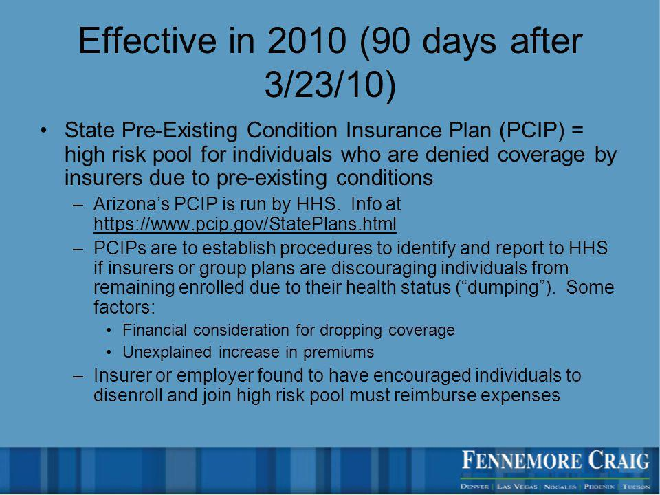 Effective in 2010 (90 days after 3/23/10) State Pre-Existing Condition Insurance Plan (PCIP) = high risk pool for individuals who are denied coverage by insurers due to pre-existing conditions –Arizonas PCIP is run by HHS.