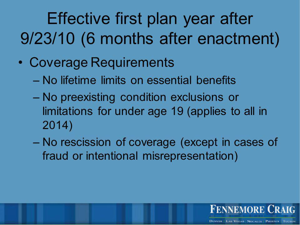 Effective first plan year after 9/23/10 (6 months after enactment) Coverage Requirements –No lifetime limits on essential benefits –No preexisting condition exclusions or limitations for under age 19 (applies to all in 2014) –No rescission of coverage (except in cases of fraud or intentional misrepresentation)