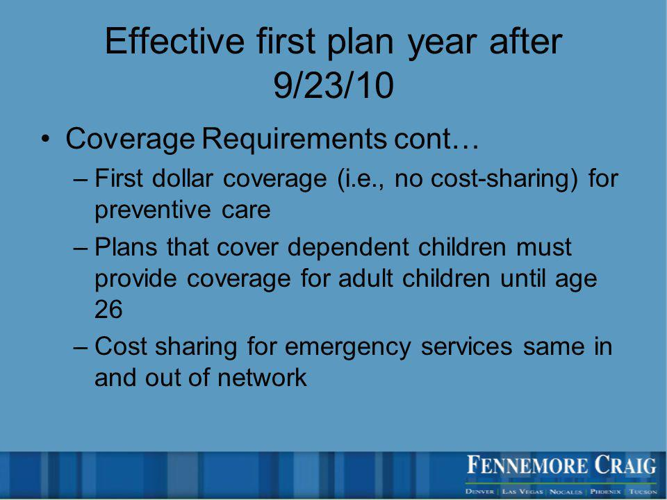 Effective first plan year after 9/23/10 Coverage Requirements cont… –First dollar coverage (i.e., no cost-sharing) for preventive care –Plans that cover dependent children must provide coverage for adult children until age 26 –Cost sharing for emergency services same in and out of network