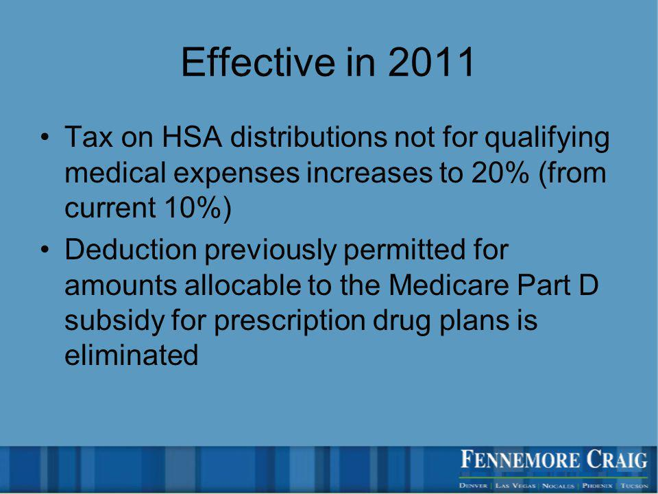 Effective in 2011 Tax on HSA distributions not for qualifying medical expenses increases to 20% (from current 10%) Deduction previously permitted for amounts allocable to the Medicare Part D subsidy for prescription drug plans is eliminated