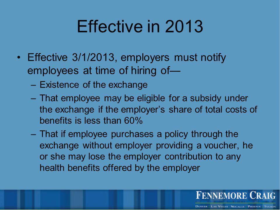 Effective in 2013 Effective 3/1/2013, employers must notify employees at time of hiring of –Existence of the exchange –That employee may be eligible for a subsidy under the exchange if the employers share of total costs of benefits is less than 60% –That if employee purchases a policy through the exchange without employer providing a voucher, he or she may lose the employer contribution to any health benefits offered by the employer