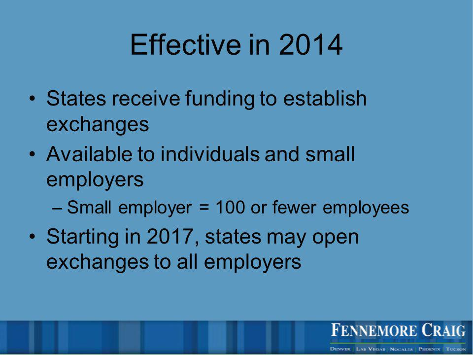 Effective in 2014 States receive funding to establish exchanges Available to individuals and small employers –Small employer = 100 or fewer employees Starting in 2017, states may open exchanges to all employers