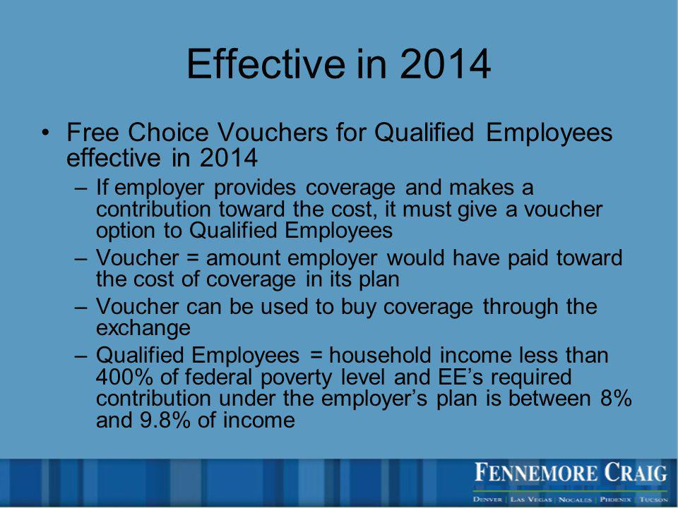 Effective in 2014 Free Choice Vouchers for Qualified Employees effective in 2014 –If employer provides coverage and makes a contribution toward the cost, it must give a voucher option to Qualified Employees –Voucher = amount employer would have paid toward the cost of coverage in its plan –Voucher can be used to buy coverage through the exchange –Qualified Employees = household income less than 400% of federal poverty level and EEs required contribution under the employers plan is between 8% and 9.8% of income