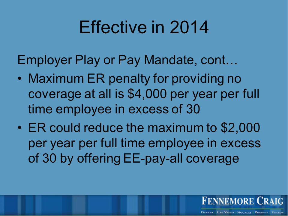 Effective in 2014 Employer Play or Pay Mandate, cont… Maximum ER penalty for providing no coverage at all is $4,000 per year per full time employee in excess of 30 ER could reduce the maximum to $2,000 per year per full time employee in excess of 30 by offering EE-pay-all coverage