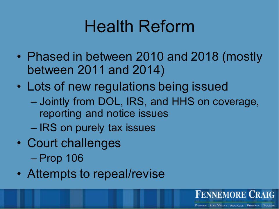 Health Reform Phased in between 2010 and 2018 (mostly between 2011 and 2014) Lots of new regulations being issued –Jointly from DOL, IRS, and HHS on coverage, reporting and notice issues –IRS on purely tax issues Court challenges –Prop 106 Attempts to repeal/revise