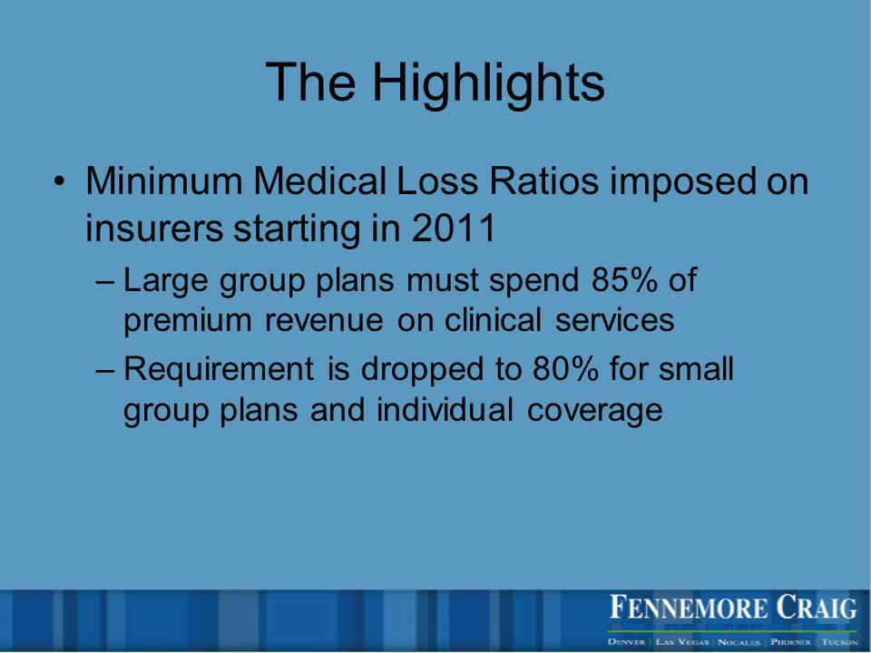 The Highlights Minimum Medical Loss Ratios imposed on insurers starting in 2011 –Large group plans must spend 85% of premium revenue on clinical services –Requirement is dropped to 80% for small group plans and individual coverage