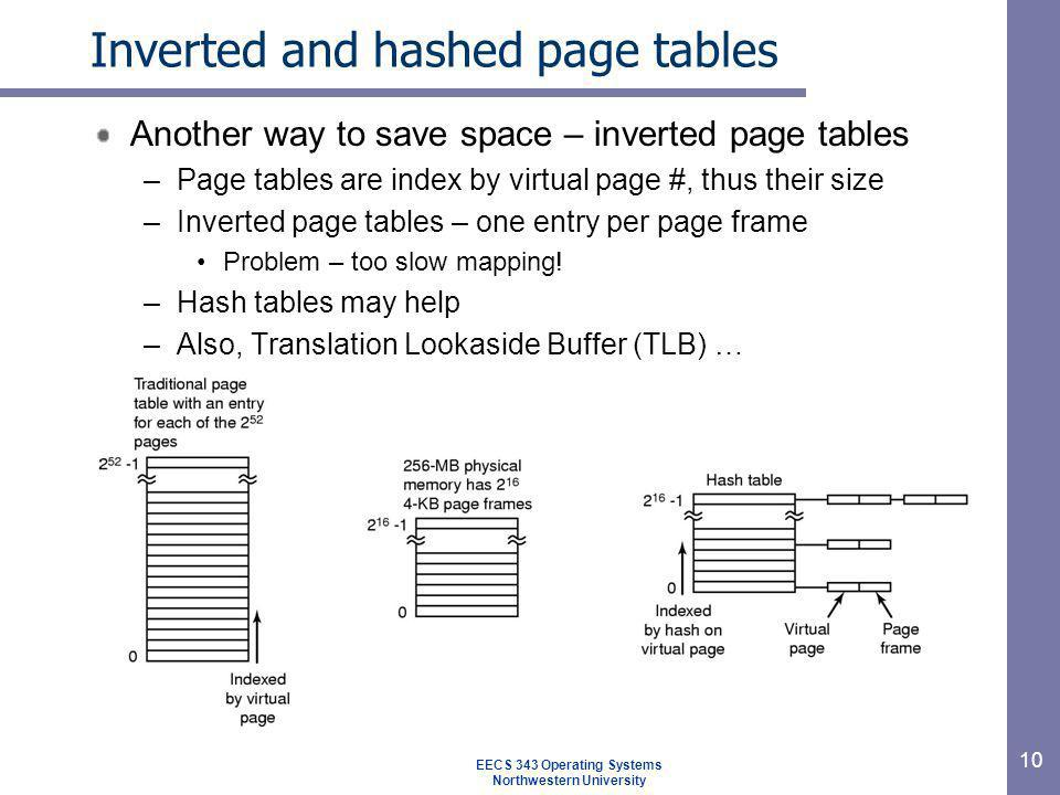 10 Inverted and hashed page tables Another way to save space – inverted page tables –Page tables are index by virtual page #, thus their size –Inverte
