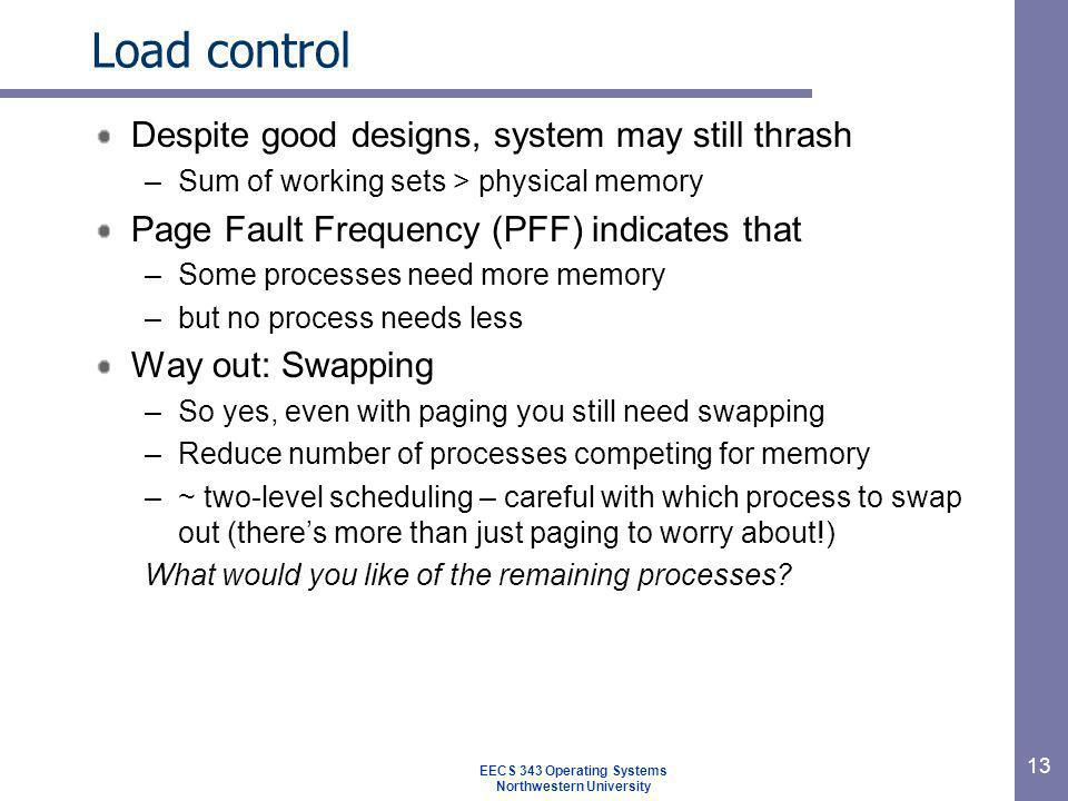 13 Load control Despite good designs, system may still thrash –Sum of working sets > physical memory Page Fault Frequency (PFF) indicates that –Some p