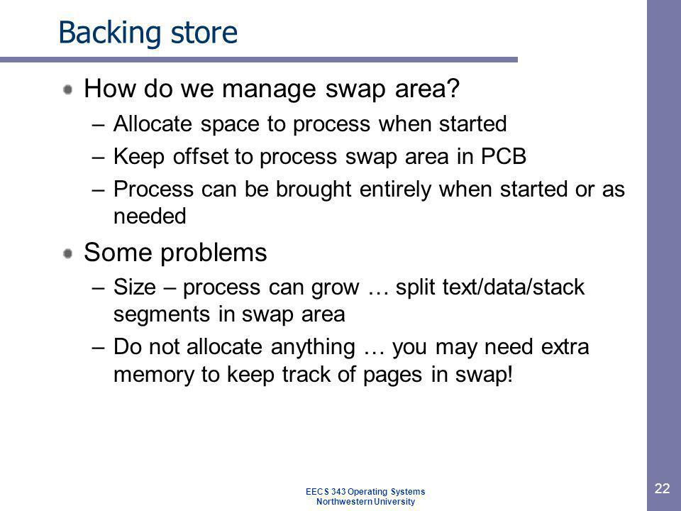 22 Backing store How do we manage swap area? –Allocate space to process when started –Keep offset to process swap area in PCB –Process can be brought