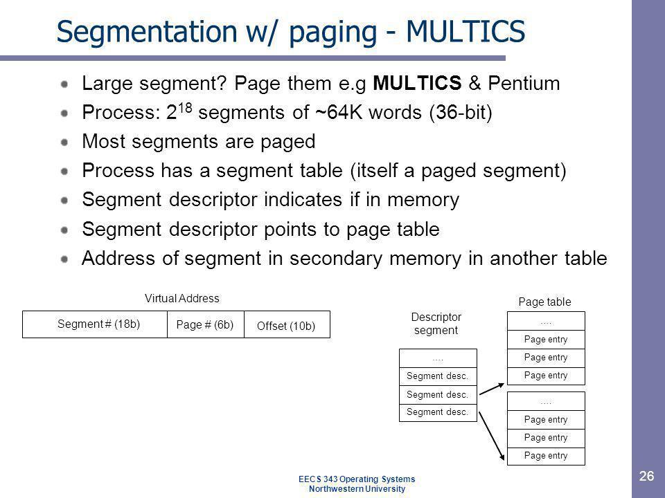 26 Segmentation w/ paging - MULTICS Large segment? Page them e.g MULTICS & Pentium Process: 2 18 segments of ~64K words (36-bit) Most segments are pag