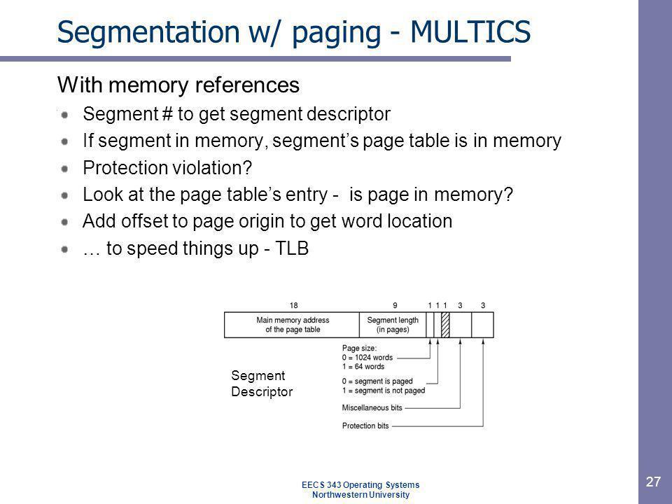27 Segmentation w/ paging - MULTICS With memory references Segment # to get segment descriptor If segment in memory, segments page table is in memory