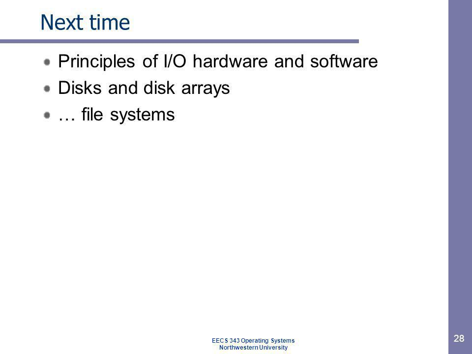 28 Next time Principles of I/O hardware and software Disks and disk arrays … file systems EECS 343 Operating Systems Northwestern University